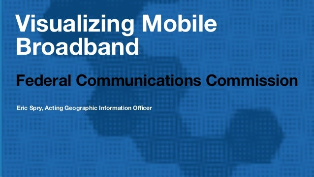 Visualizing Mobile Broadband Federal Communications Commission Eric Spry, Acting Geographic Information Officer