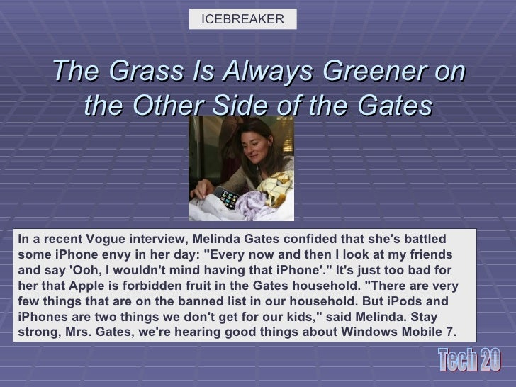 The Grass Is Always Greener on the Other Side of the Gates ICEBREAKER In a recent Vogue interview, Melinda Gates confided ...