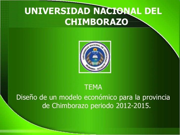 <ul><li>UNIVERSIDAD NACIONAL DEL CHIMBORAZO </li></ul><ul><li>TEMA </li></ul><ul><li>Diseño de un modelo económico para la...