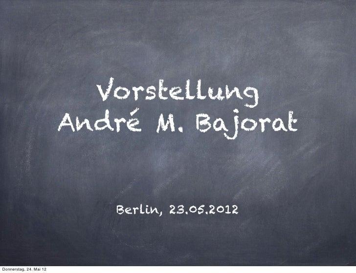 Vorstellung                         André M. Bajorat                            Berlin, 23.05.2012Donnerstag, 24. Mai 12