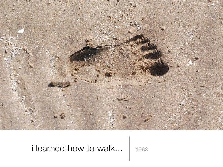 i learned how to walk... <ul><li>1963 </li></ul>