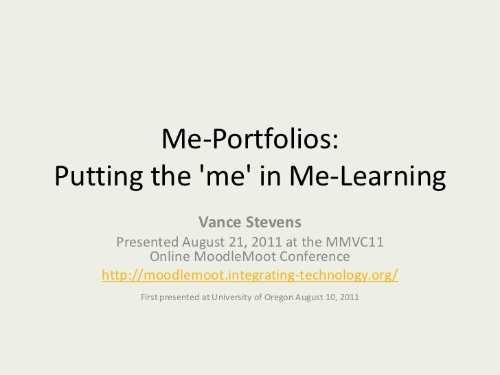 Me-Portfolios: Putting the 'me' in Me-Learning<br />Vance Stevens<br />Presented August 21, 2011 at the MMVC11 Online Mood...