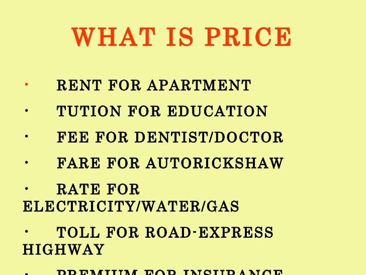 WHAT IS PRICE <ul><li>RENT FOR APARTMENT </li></ul><ul><li>TUTION FOR EDUCATION </li></ul><ul><li>FEE FOR DENTIST/DOCTOR <...
