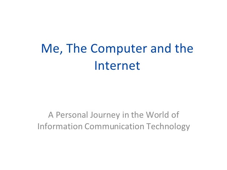 Me, The Computer and the Internet A Personal Journey in the World of Information Communication Technology