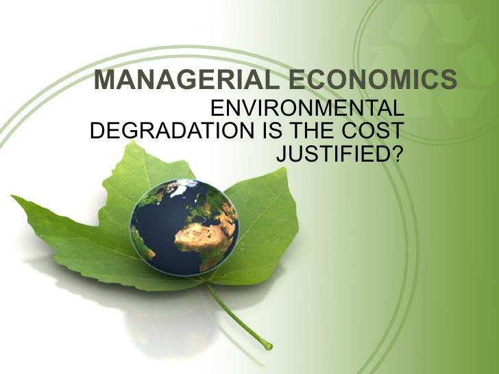 MANAGERIAL ECONOMICS <ul><li>ENVIRONMENTAL DEGRADATION IS THE COST JUSTIFIED? </li></ul>