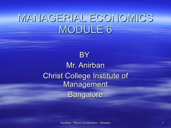 MANAGERIAL ECONOMICS MODULE 6 BY  Mr. Anirban Christ College Institute of Management Bangalore