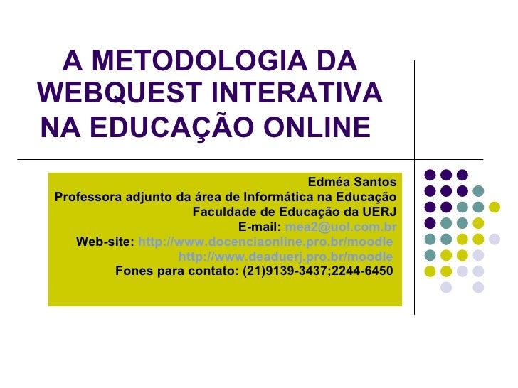 A METODOLOGIA DA WEBQUEST INTERATIVA NA EDUCAÇÃO ONLINE   Edméa Santos Professora adjunto da área de Informática na Educaç...