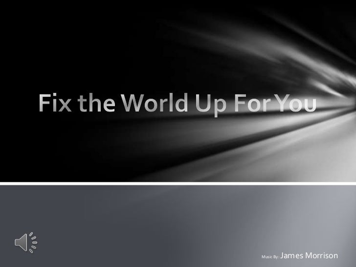 Fix the World Up For You<br />Music By: James Morrison <br />