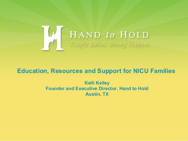 Education, Resources and Support for NICU Families Kelli Kelley Founder and Executive Director, Hand to Hold Austin, TX