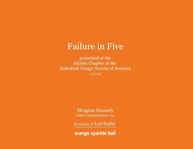 Failure in Five presented at the Atlanta Chapter of the Industrial Design Society of America 2.27.14 Meaghan Kennedy mbk@o...