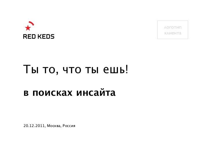 логотип                             клиентаТы то, что ты ешь!в поисках инсайта20.12.2011, Москва, Россия