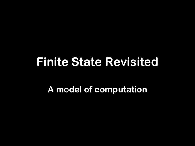 Finite State Revisited  A model of computation
