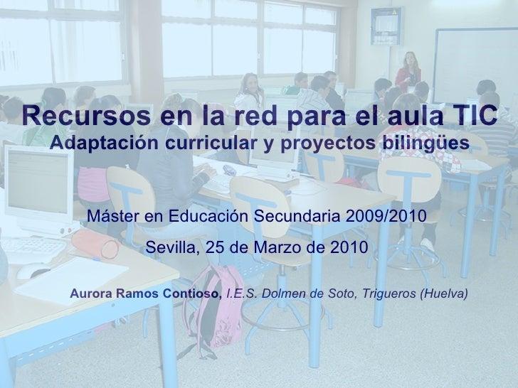 Recursos en la red para el aula TIC Adaptación curricular y proyectos bilingües Aurora Ramos Contioso,  I.E.S. Dolmen de S...