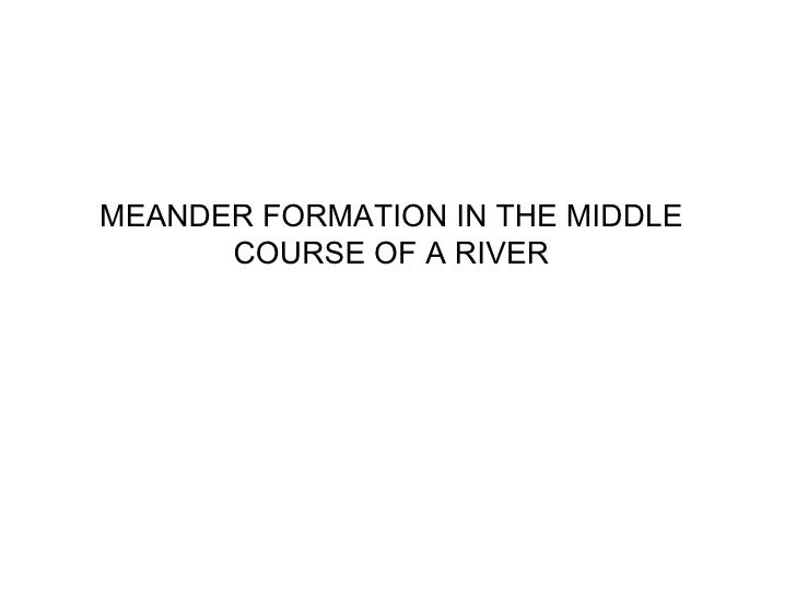 MEANDER FORMATION IN THE MIDDLE      COURSE OF A RIVER