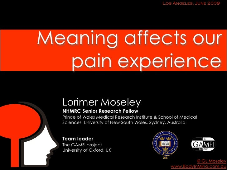 Los Angeles, June 2009     Meaning affects our   pain experience    Lorimer Moseley   NHMRC Senior Research Fellow   Princ...