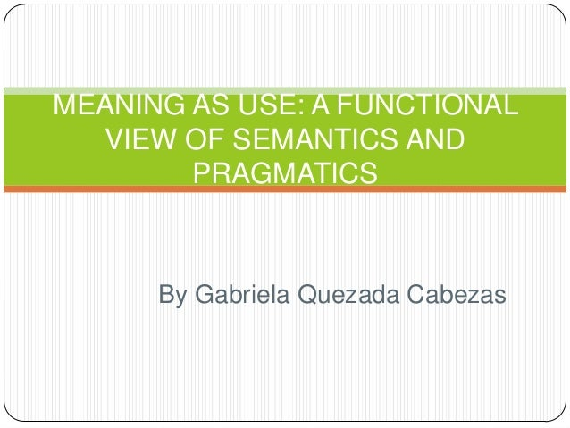 MEANING AS USE: A FUNCTIONAL  VIEW OF SEMANTICS AND        PRAGMATICS      By Gabriela Quezada Cabezas