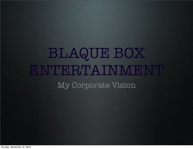 BLAQUE BOX ENTERTAINMENT My Corporate Vision Sunday, November 14, 2010