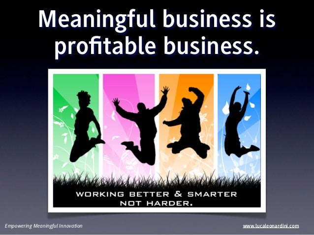 Meaningful business is              profitable business.Empowering Meaningful Innovation   www.lucaleonardini.com