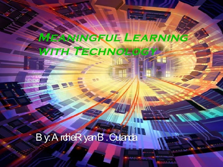 Meaningful Learning with Technology By: Archie Ryan B. Cutanda