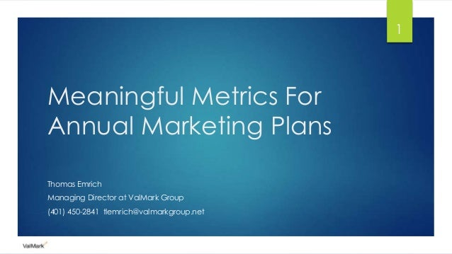 Meaningful Metrics For Annual Marketing Plans Thomas Emrich Managing Director at ValMark Group (401) 450-2841 tlemrich@val...