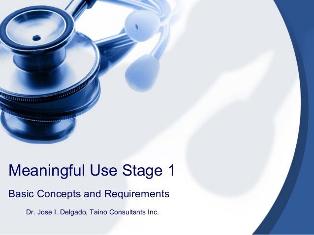 Meaningful Use Stage 1Basic Concepts and Requirements   Dr. Jose I. Delgado, Taino Consultants Inc.