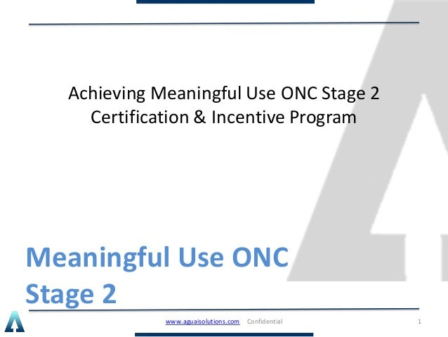 Meaningful Use ONC Stage 2 Achieving Meaningful Use ONC Stage 2 Certification & Incentive Program www.aguaisolutions.com C...