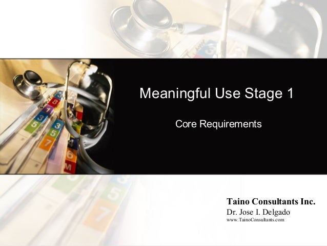 Meaningful Use Stage 1     Core Requirements               Taino Consultants Inc.               Dr. Jose I. Delgado       ...