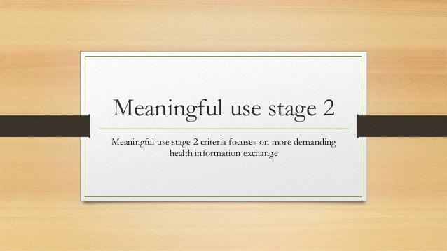 Meaningful use stage 2 Meaningful use stage 2 criteria focuses on more demanding health information exchange