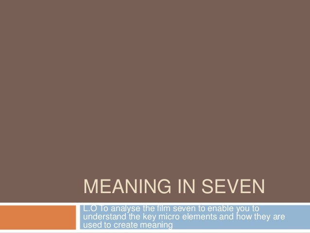 MEANING IN SEVENL.O To analyse the film seven to enable you tounderstand the key micro elements and how they areused to cr...