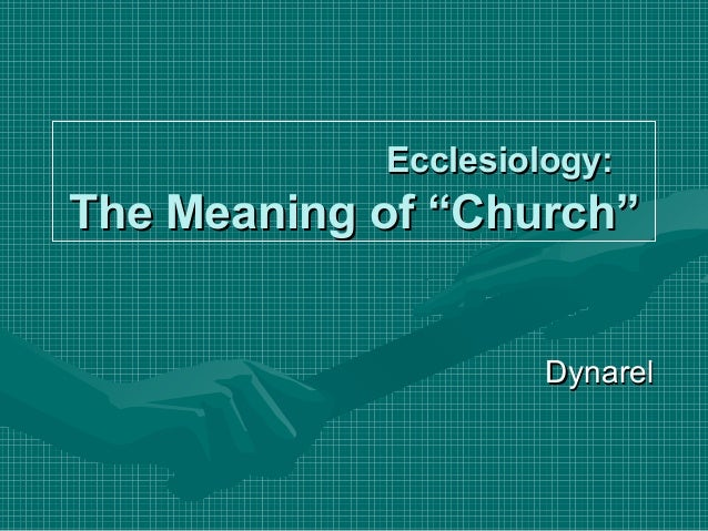 """Ecclesiology:Ecclesiology: The Meaning of """"Church""""The Meaning of """"Church"""" DynarelDynarel"""