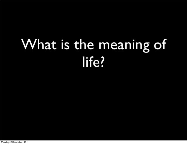 What is the meaning of life?  Monday, 2 December, 13