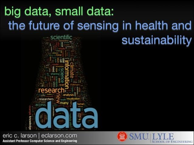 big data, small data: the future of sensing in health and sustainability  eric c. larson | eclarson.com Assistant Professo...