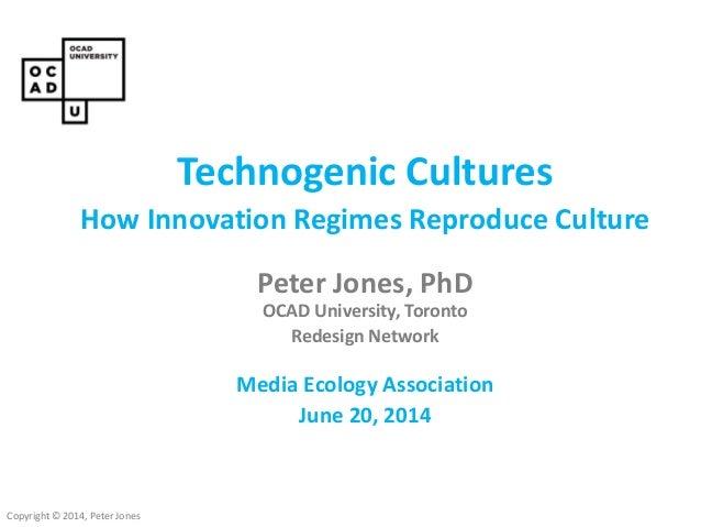 Copyright © 2014, Peter Jones Technogenic Cultures How Innovation Regimes Reproduce Culture Peter Jones, PhD OCAD Universi...