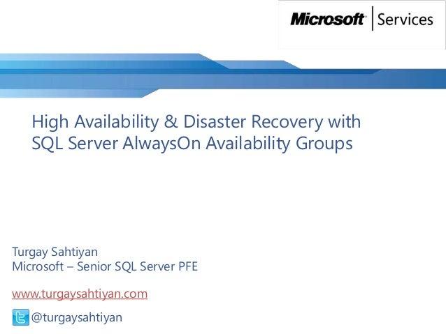 High Availability & Disaster Recovery with SQL Server AlwaysOn Availability Groups  Turgay Sahtiyan Microsoft – Senior SQL...