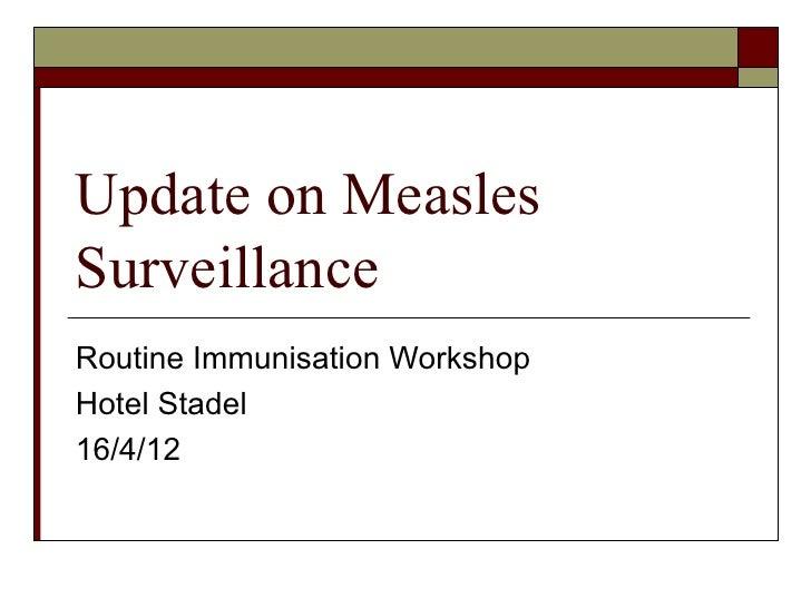 Update on MeaslesSurveillanceRoutine Immunisation WorkshopHotel Stadel16/4/12