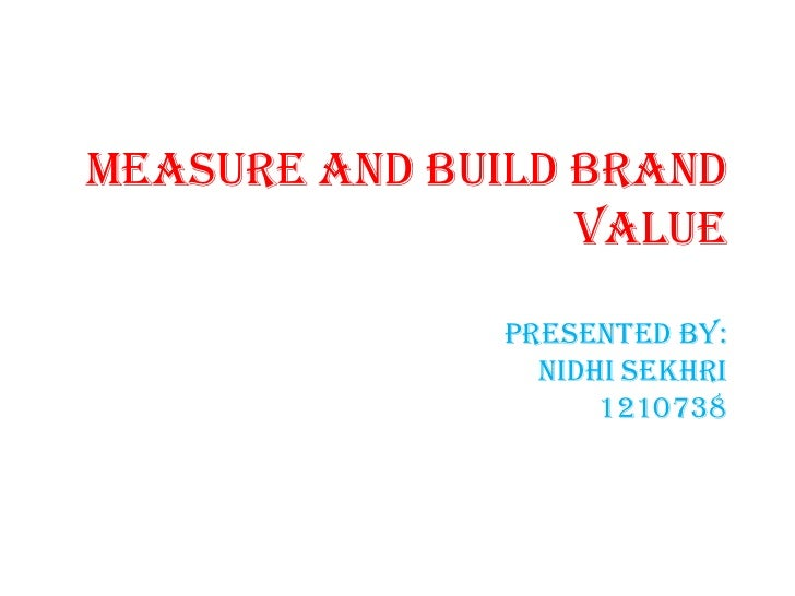 Measure and build Brand                  Value              presented by:                nidhi sekhri                    1...