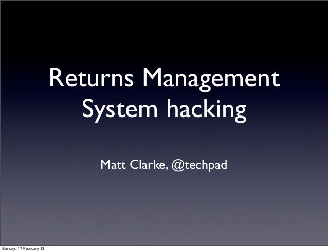 Returns Management                           System hacking                             Matt Clarke, @techpadSunday, 17 Fe...