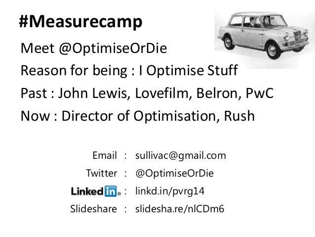 #MeasurecampMeet @OptimiseOrDieReason for being : I Optimise StuffPast : John Lewis, Lovefilm, Belron, PwCNow : Director o...