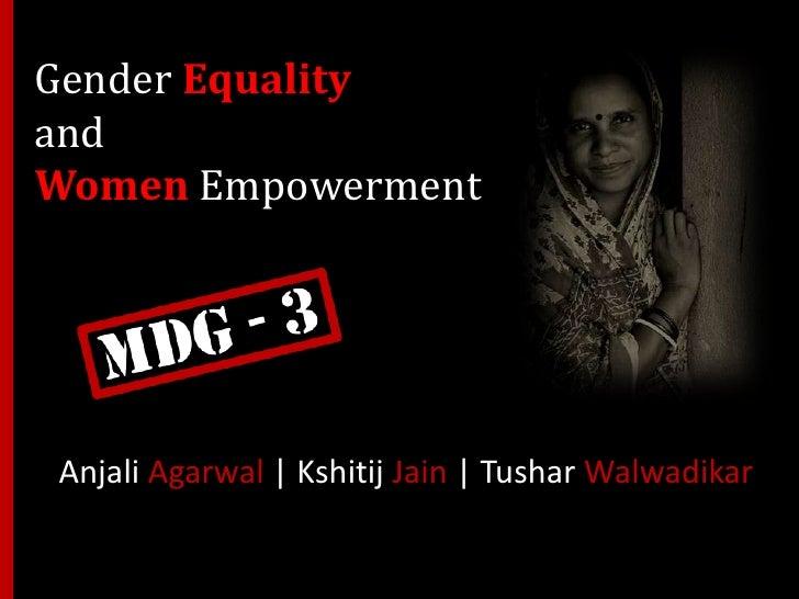 Gender Equalityand Women Empowerment<br />Anjali Agarwal | Kshitij Jain | Tushar Walwadikar<br />