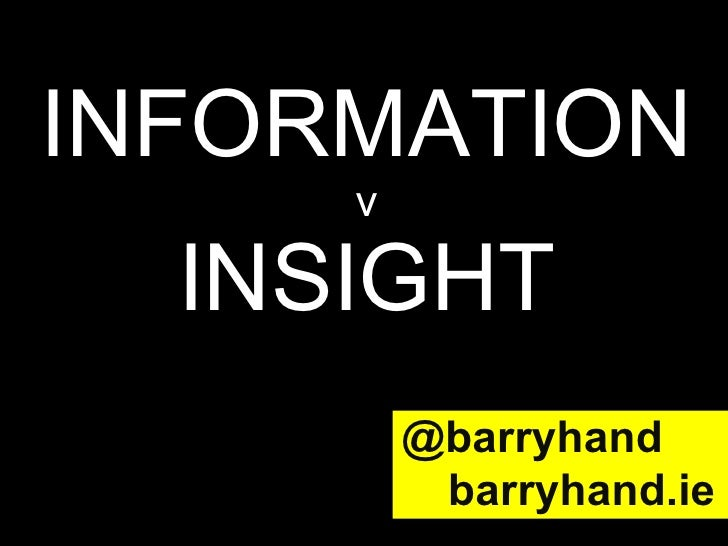 INFORMATION v INSIGHT @barryhand   barryhand.ie