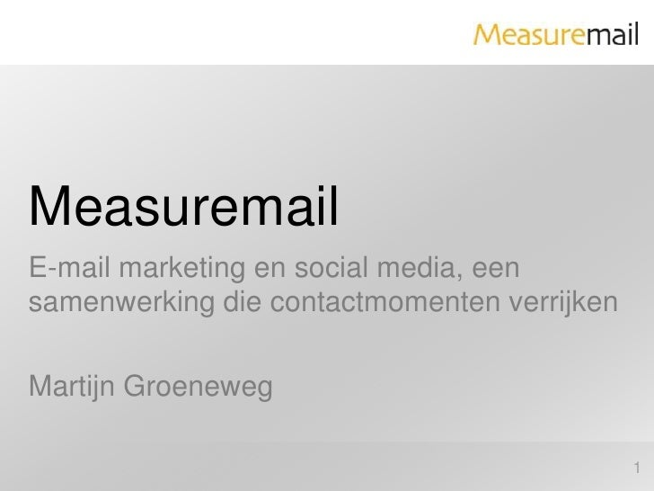 Measuremail<br />E-mail marketing en social media, een samenwerking die contactmomenten verrijken<br />Martijn Groeneweg<b...