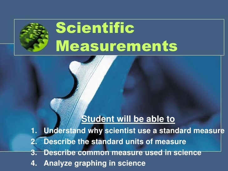 Scientific Measurements<br />Student will be able to<br />Understand why scientist use a standard measure<br />Describe th...