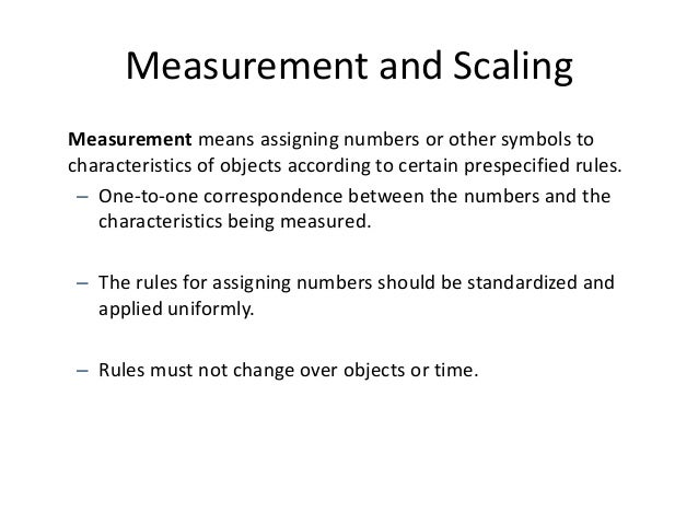 Measurement and Scaling Measurement means assigning numbers or other symbols to characteristics of objects according to ce...