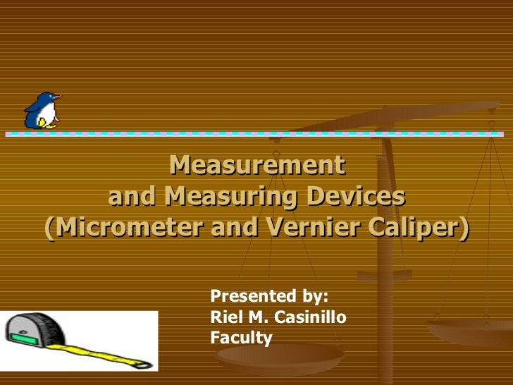 Presented by:  Riel M. Casinillo   Faculty Measurement and Measuring Devices (Micrometer and Vernier Caliper)