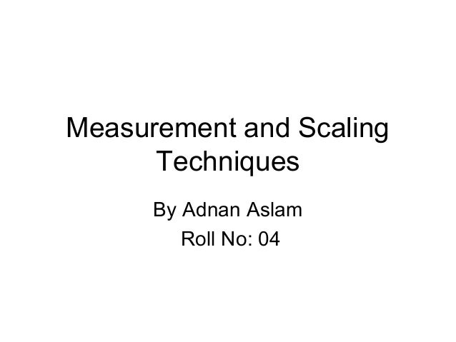 Measurement and Scaling      Techniques      By Adnan Aslam         Roll No: 04