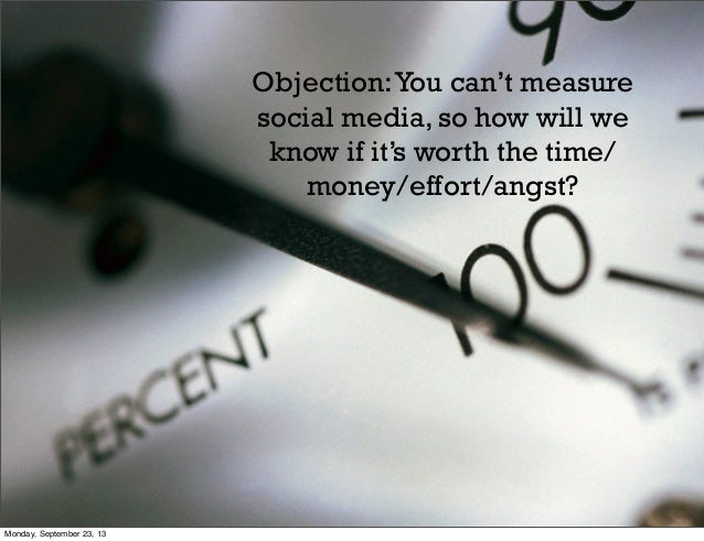 Objection:You can't measure social media, so how will we know if it's worth the time/ money/effort/angst? Monday, Septembe...