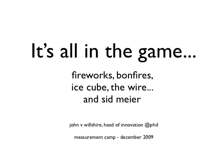 It's all in the game...      fireworks, bonfires,      ice cube, the wire...         and sid meier       john v willshire, h...