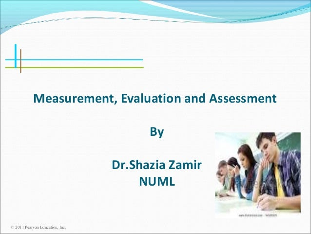 Measurement, Evaluation and Assessment By Dr.Shazia Zamir NUML  © 2011 Pearson Education, Inc.