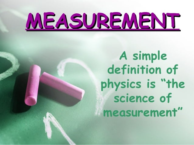 """MEASUREMENT        A simple      definition of     physics is """"the       science of     measurement"""""""