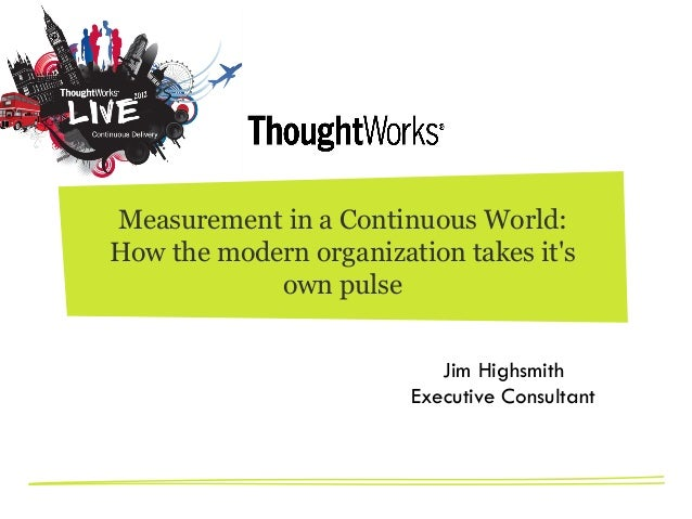 Measurement in a Continuous World: How the modernorganization takes it's own pulse Jim Highsmith Executive Consultant